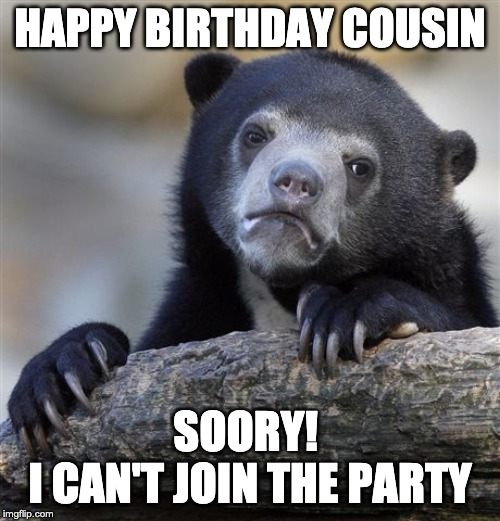 Happy Birthday Cousin, Sorry i can not join the party