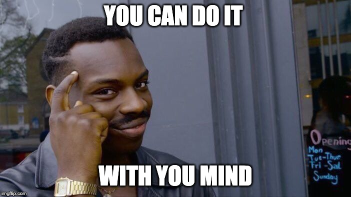You can do it with your mind