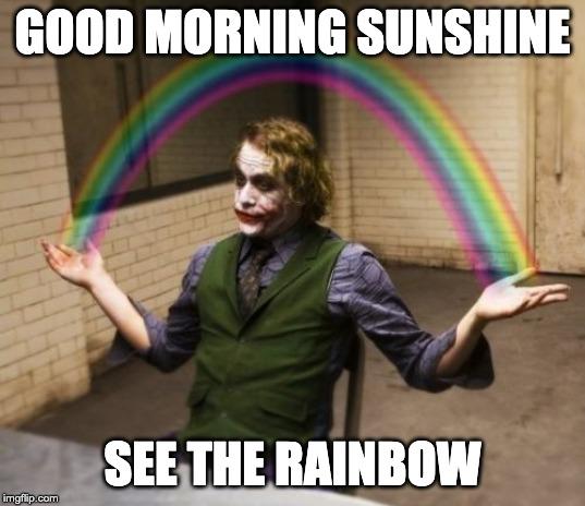 Good Morning Sunshine, See the rainbow