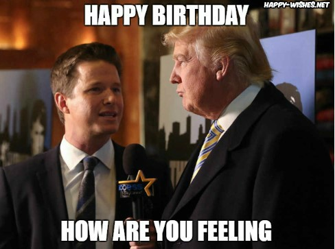 Happy Birthday Donald Trump how are you feeling Memes
