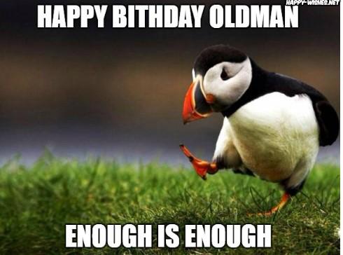 happy birthday old man meme enough is enough