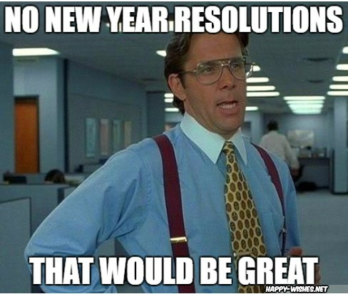 No new year Resolutions that would be great